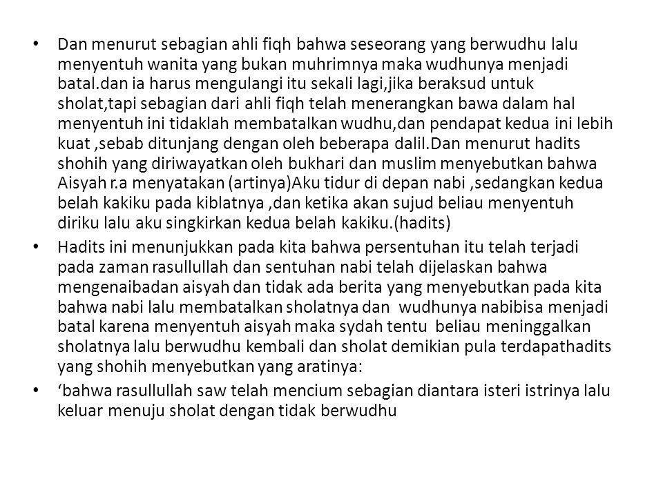 Dan menurut sebagian ahli fiqh bahwa seseorang yang berwudhu lalu menyentuh wanita yang bukan muhrimnya maka wudhunya menjadi batal.dan ia harus mengulangi itu sekali lagi,jika beraksud untuk sholat,tapi sebagian dari ahli fiqh telah menerangkan bawa dalam hal menyentuh ini tidaklah membatalkan wudhu,dan pendapat kedua ini lebih kuat,sebab ditunjang dengan oleh beberapa dalil.Dan menurut hadits shohih yang diriwayatkan oleh bukhari dan muslim menyebutkan bahwa Aisyah r.a menyatakan (artinya)Aku tidur di depan nabi,sedangkan kedua belah kakiku pada kiblatnya,dan ketika akan sujud beliau menyentuh diriku lalu aku singkirkan kedua belah kakiku.(hadits) Hadits ini menunjukkan pada kita bahwa persentuhan itu telah terjadi pada zaman rasullullah dan sentuhan nabi telah dijelaskan bahwa mengenaibadan aisyah dan tidak ada berita yang menyebutkan pada kita bahwa nabi lalu membatalkan sholatnya dan wudhunya nabibisa menjadi batal karena menyentuh aisyah maka sydah tentu beliau meninggalkan sholatnya lalu berwudhu kembali dan sholat demikian pula terdapathadits yang shohih menyebutkan yang aratinya: 'bahwa rasullullah saw telah mencium sebagian diantara isteri istrinya lalu keluar menuju sholat dengan tidak berwudhu