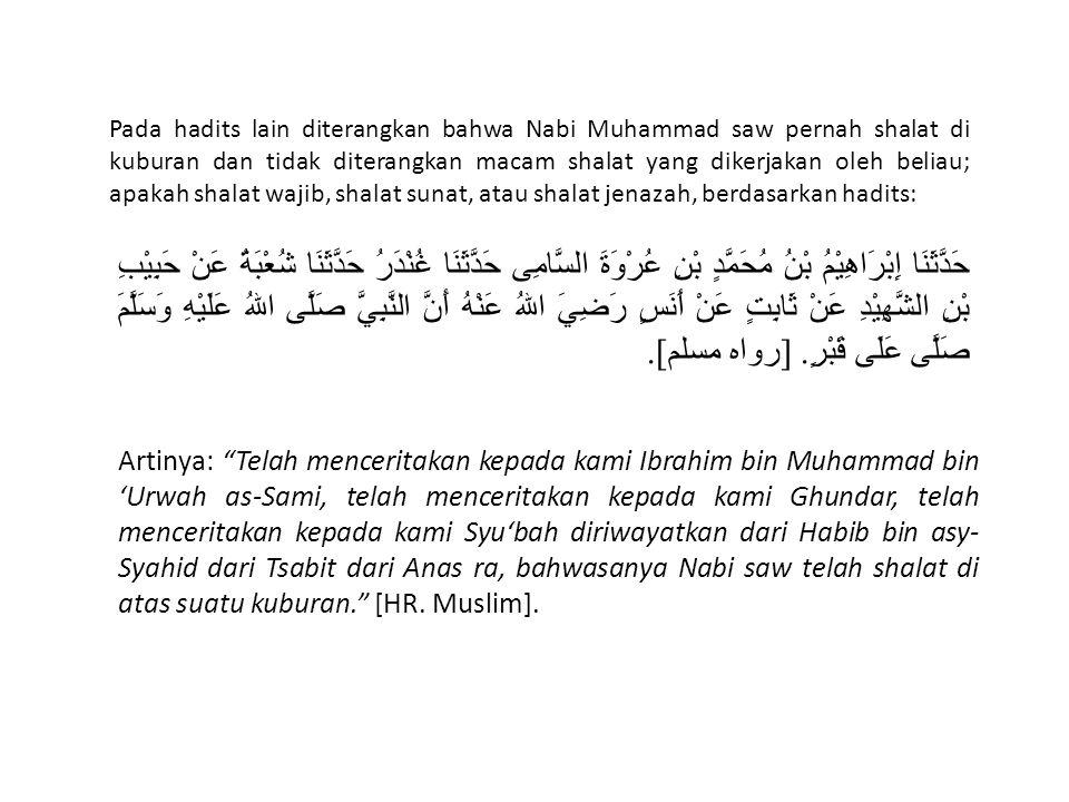Pada hadits lain diterangkan bahwa Nabi Muhammad saw pernah shalat di kuburan dan tidak diterangkan macam shalat yang dikerjakan oleh beliau; apakah shalat wajib, shalat sunat, atau shalat jenazah, berdasarkan hadits: حَدَّثَنَا إِبْرَاهِيْمُ بْنُ مُحَمَّدٍ بْنِ عُرْوَةَ السَّامِى حَدَّثَنَا غُنْدَرُ حَدَّثَنَا شُعْبَةُ عَنْ حَبِيْبِ بْنِ الشَّهِيْدِ عَنْ ثَابِتٍ عَنْ أَنَسٍ رَضِيَ اللهُ عَنْهُ أَنَّ النَّبِيَّ صَلَّى اللهُ عَلَيْهِ وَسَلَّمَ صَلَّى عَلَى قَبْرٍ.
