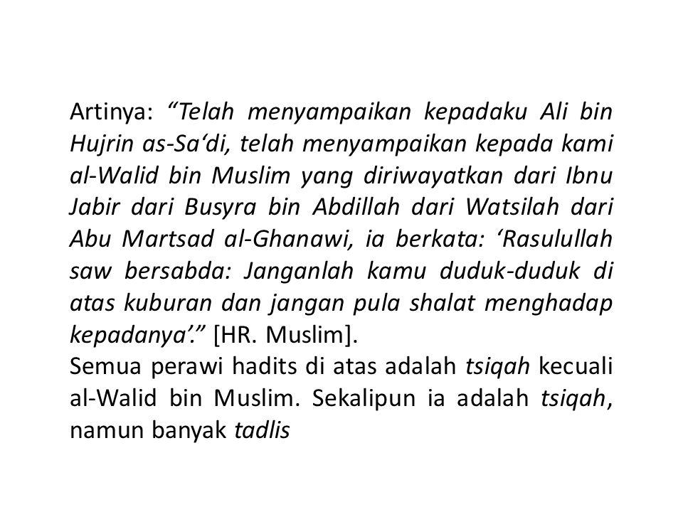 Artinya: Telah menyampaikan kepadaku Ali bin Hujrin as-Sa'di, telah menyampaikan kepada kami al-Walid bin Muslim yang diriwayatkan dari Ibnu Jabir dari Busyra bin Abdillah dari Watsilah dari Abu Martsad al-Ghanawi, ia berkata: 'Rasulullah saw bersabda: Janganlah kamu duduk-duduk di atas kuburan dan jangan pula shalat menghadap kepadanya'. [HR.