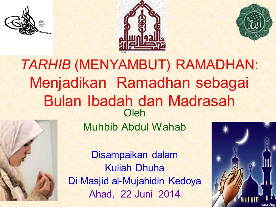 TARHIB (MENYAMBUT) RAMADHAN: Menjadikan Ramadhan sebagai Bulan Ibadah dan Madrasah Oleh Muhbib Abdul Wahab Disampaikan dalam Kuliah Dhuha Di Masjid al