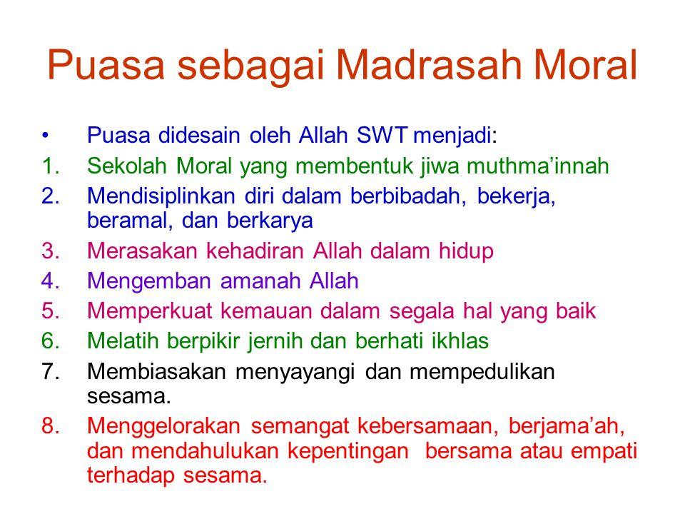 Puasa sebagai Madrasah Moral Puasa didesain oleh Allah SWT menjadi: 1.Sekolah Moral yang membentuk jiwa muthma'innah 2.Mendisiplinkan diri dalam berbi