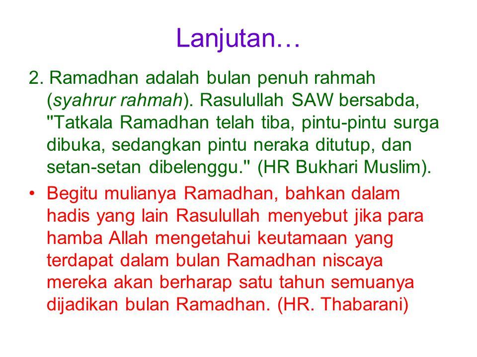 Lanjutan… 2. Ramadhan adalah bulan penuh rahmah (syahrur rahmah). Rasulullah SAW bersabda, ''Tatkala Ramadhan telah tiba, pintu-pintu surga dibuka, se
