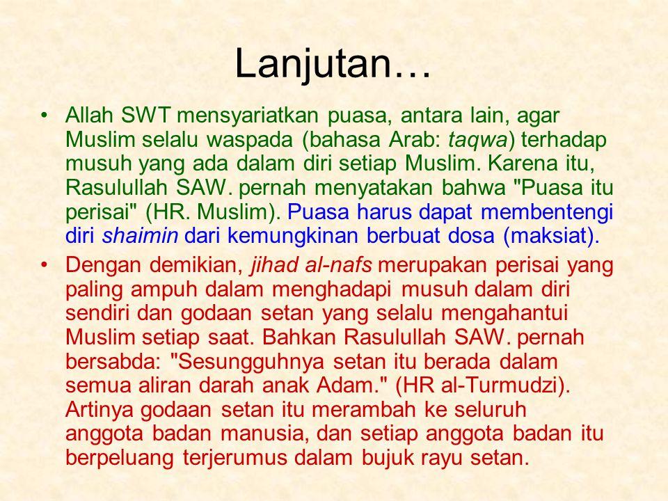 Lanjutan… Allah SWT mensyariatkan puasa, antara lain, agar Muslim selalu waspada (bahasa Arab: taqwa) terhadap musuh yang ada dalam diri setiap Muslim