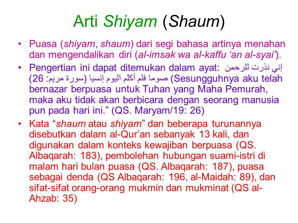 Arti Shiyam (Shaum) Puasa (shiyam, shaum) dari segi bahasa artinya menahan dan mengendalikan diri (al-imsak wa al-kaffu 'an al-syai'). Pengertian ini