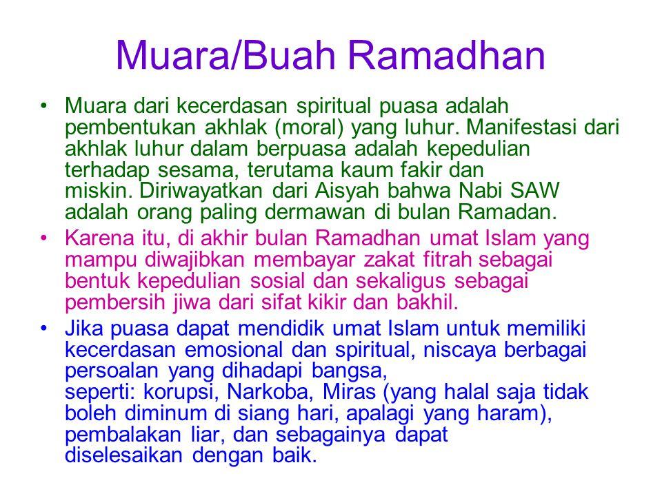 Muara/Buah Ramadhan Muara dari kecerdasan spiritual puasa adalah pembentukan akhlak (moral) yang luhur. Manifestasi dari akhlak luhur dalam berpuasa a