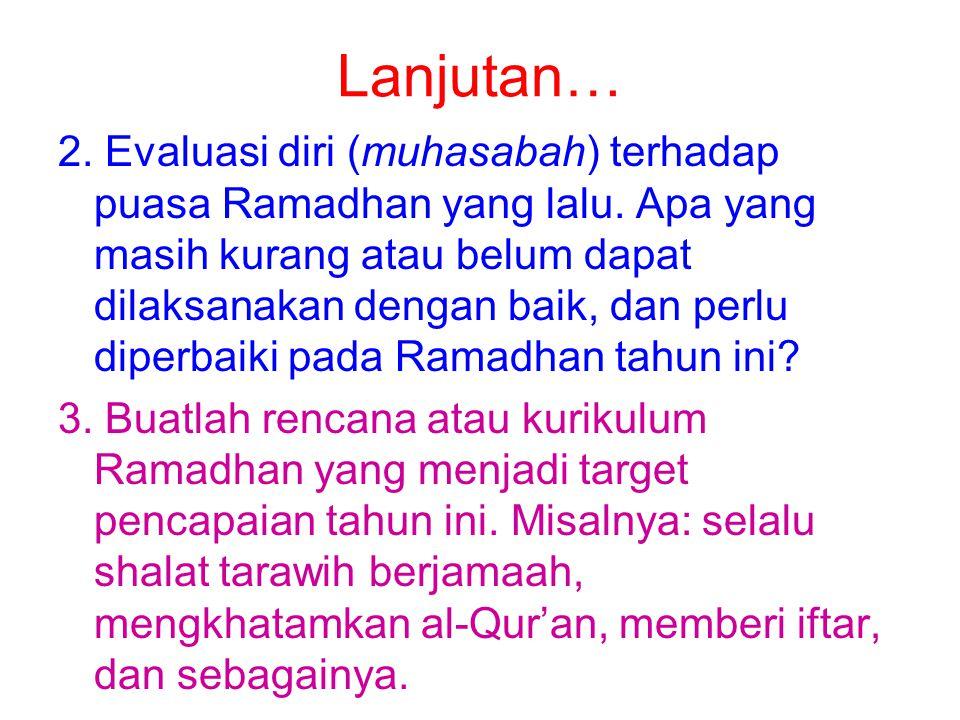 Lanjutan… 2. Evaluasi diri (muhasabah) terhadap puasa Ramadhan yang lalu. Apa yang masih kurang atau belum dapat dilaksanakan dengan baik, dan perlu d