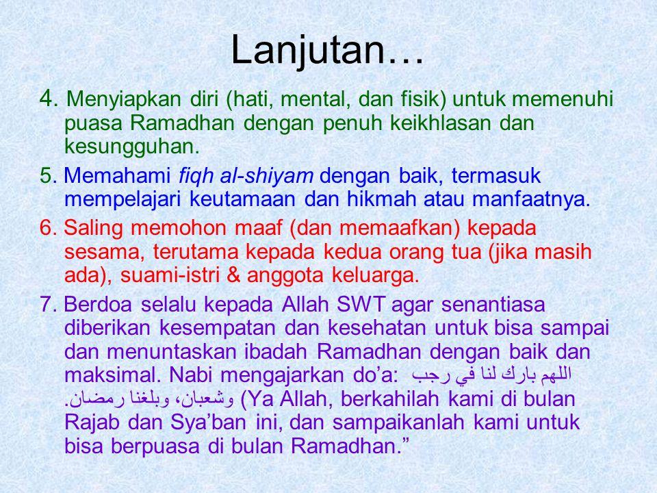 Lanjutan… 4. Menyiapkan diri (hati, mental, dan fisik) untuk memenuhi puasa Ramadhan dengan penuh keikhlasan dan kesungguhan. 5. Memahami fiqh al-shiy