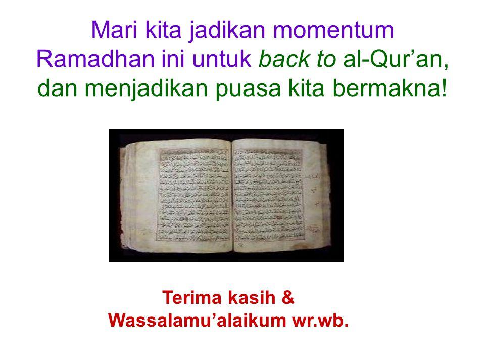 Mari kita jadikan momentum Ramadhan ini untuk back to al-Qur'an, dan menjadikan puasa kita bermakna! Terima kasih & Wassalamu'alaikum wr.wb.