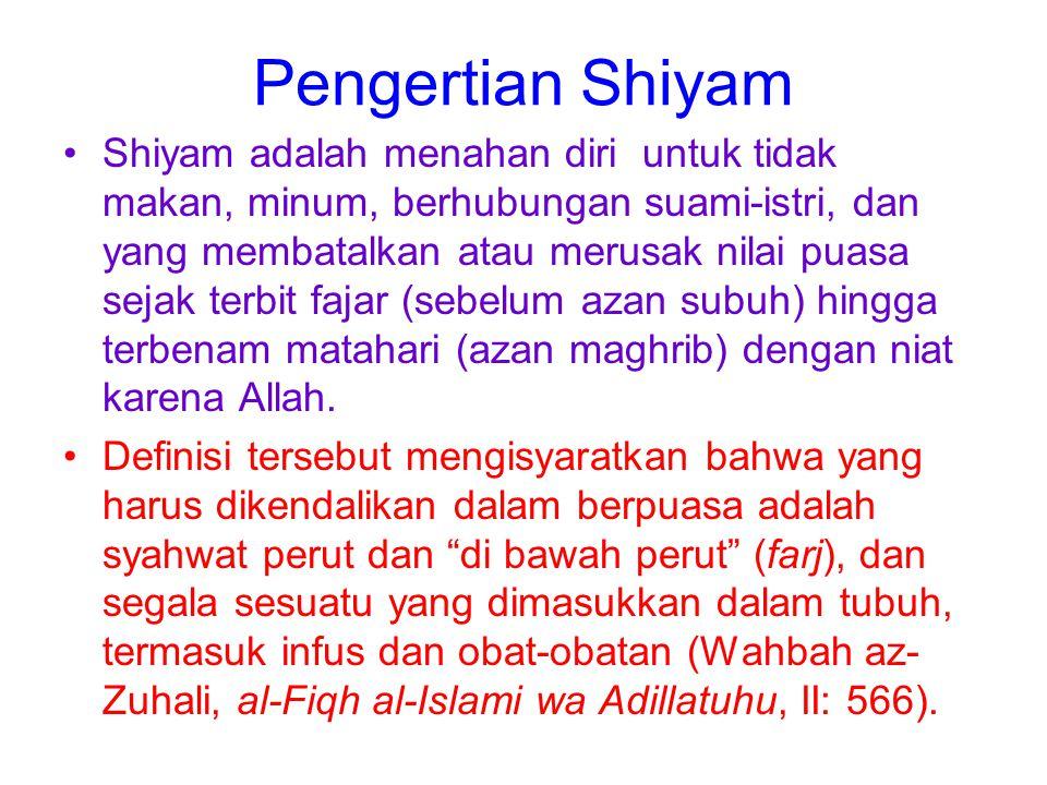Pengertian Shiyam Shiyam adalah menahan diri untuk tidak makan, minum, berhubungan suami-istri, dan yang membatalkan atau merusak nilai puasa sejak te