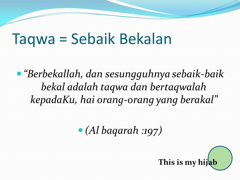 Taqwa = Sebaik Bekalan Berbekallah, dan sesungguhnya sebaik-baik bekal adalah taqwa dan bertaqwalah kepadaKu, hai orang-orang yang berakal (Al baqarah :197) This is my hijab