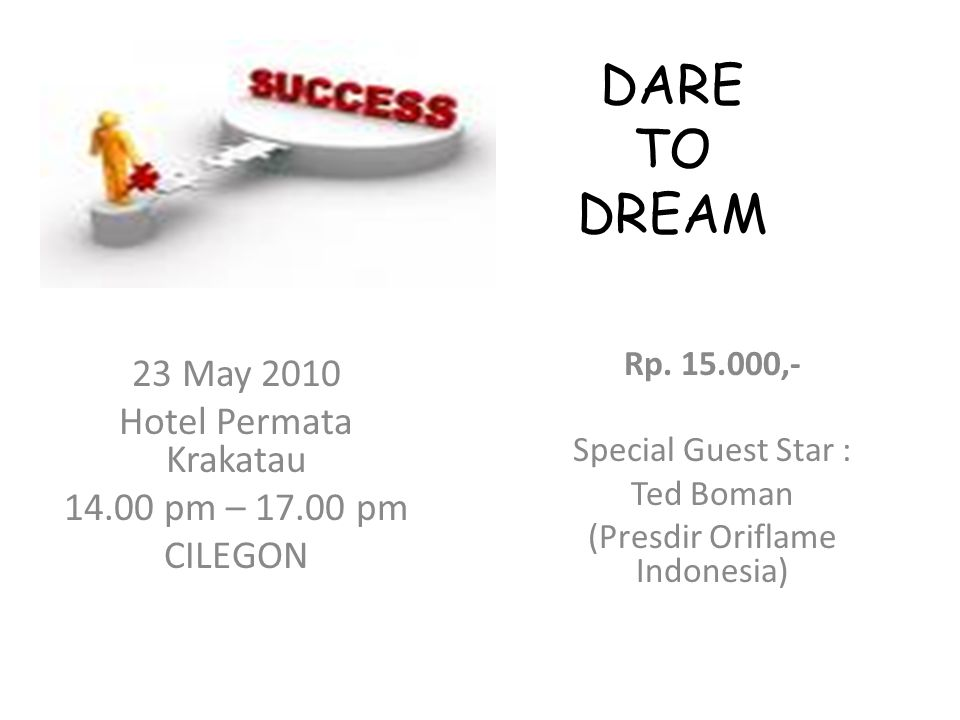 DARE TO DREAM Rp. 15.000,- Special Guest Star : Ted Boman (Presdir Oriflame Indonesia) 23 May 2010 Hotel Permata Krakatau 14.00 pm – 17.00 pm CILEGON