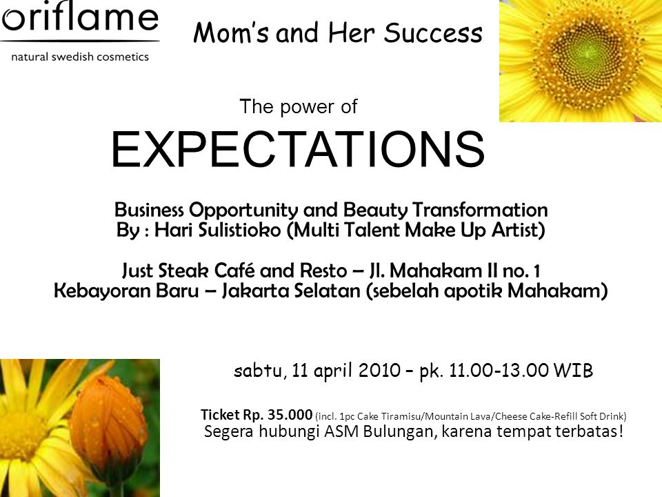 Mom's and Her Success The power of EXPECTATIONS Business Opportunity and Beauty Transformation By : Hari Sulistioko (Multi Talent Make Up Artist) Just Steak Café and Resto – Jl.