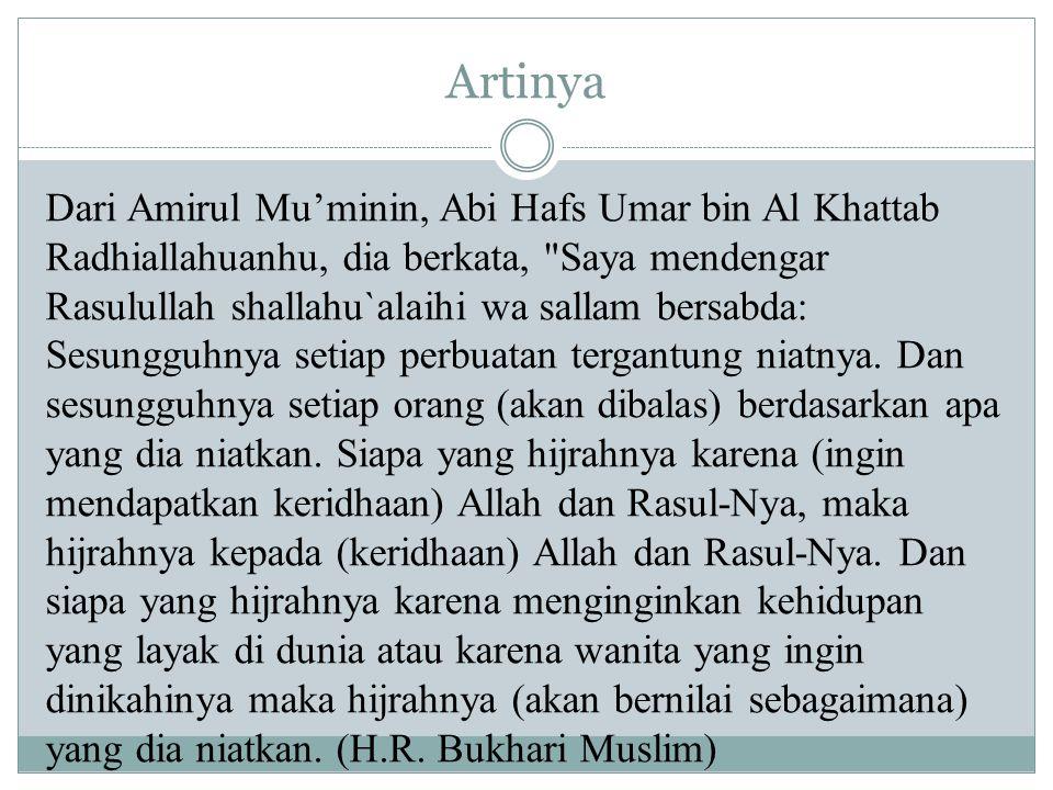 Artinya Dari Amirul Mu'minin, Abi Hafs Umar bin Al Khattab Radhiallahuanhu, dia berkata, Saya mendengar Rasulullah shallahu`alaihi wa sallam bersabda: Sesungguhnya setiap perbuatan tergantung niatnya.