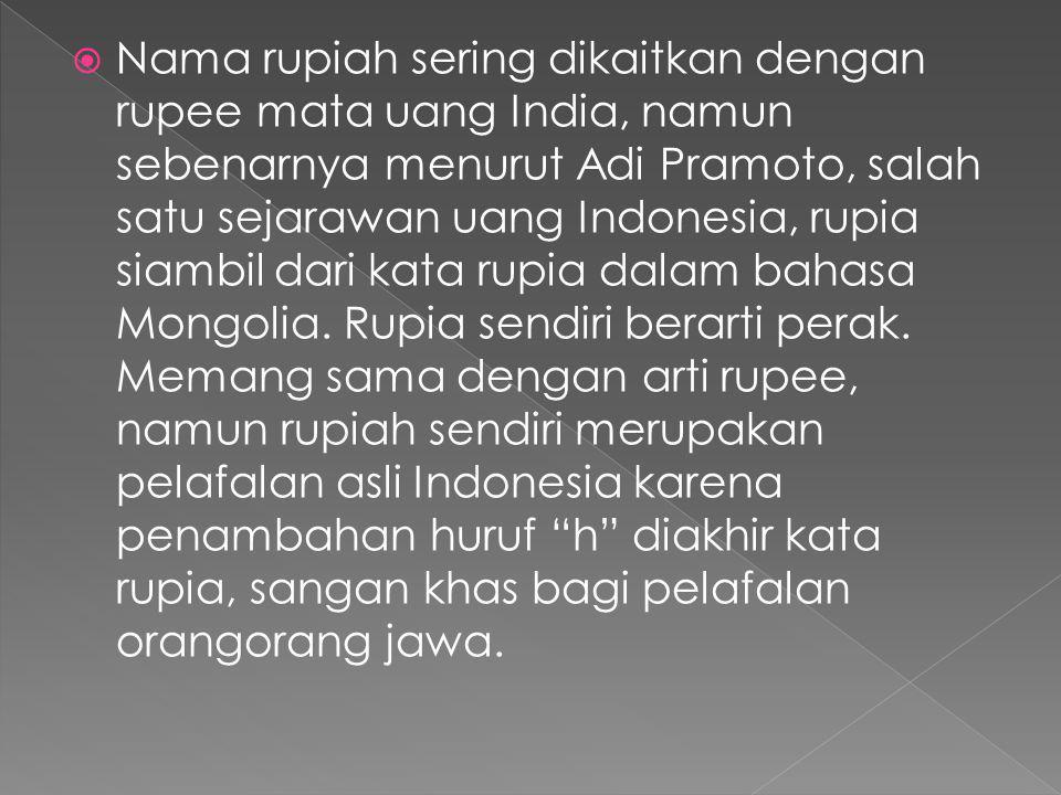 Nama rupiah sering dikaitkan dengan rupee mata uang India, namun sebenarnya menurut Adi Pramoto, salah satu sejarawan uang Indonesia, rupia siambil