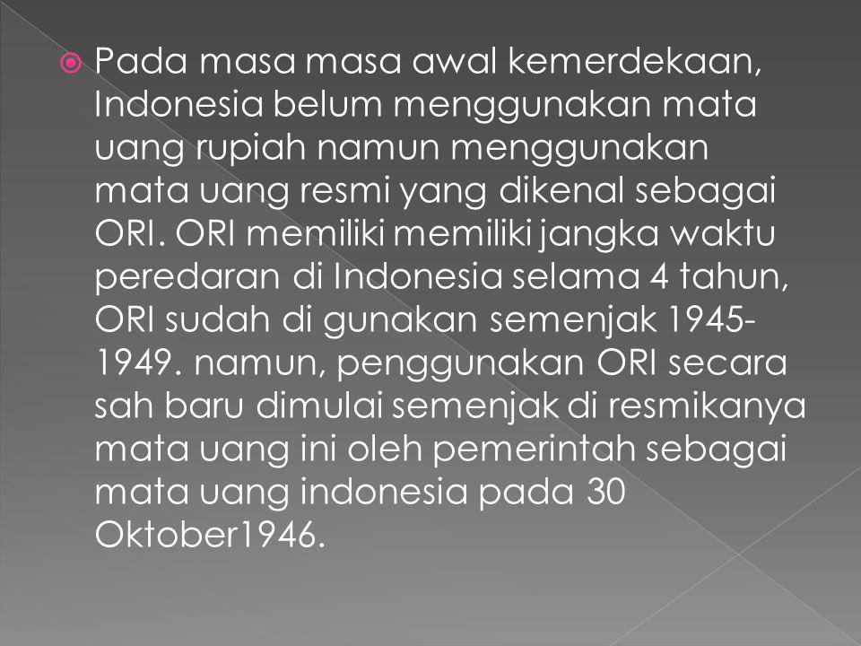  Pada masa masa awal kemerdekaan, Indonesia belum menggunakan mata uang rupiah namun menggunakan mata uang resmi yang dikenal sebagai ORI. ORI memili