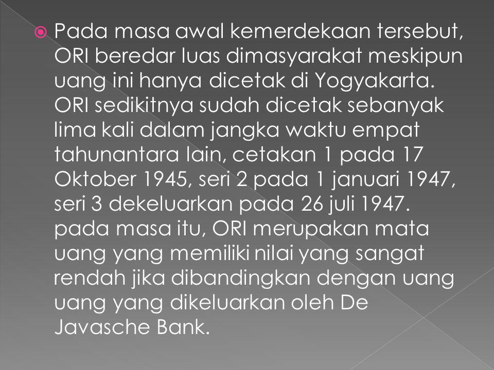  Pada masa awal kemerdekaan tersebut, ORI beredar luas dimasyarakat meskipun uang ini hanya dicetak di Yogyakarta. ORI sedikitnya sudah dicetak seban