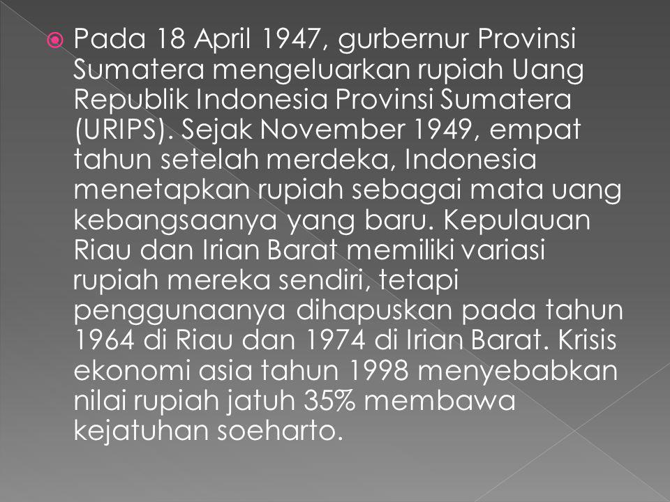 Pada 18 April 1947, gurbernur Provinsi Sumatera mengeluarkan rupiah Uang Republik Indonesia Provinsi Sumatera (URIPS). Sejak November 1949, empat ta