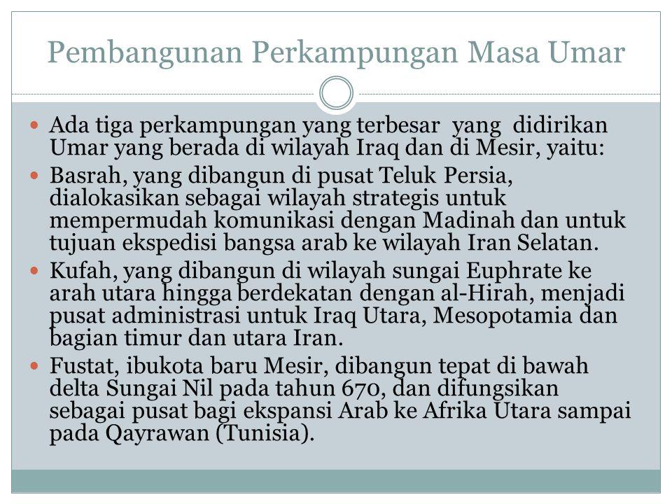 Pembangunan Perkampungan Masa Umar Ada tiga perkampungan yang terbesar yang didirikan Umar yang berada di wilayah Iraq dan di Mesir, yaitu: Basrah, yang dibangun di pusat Teluk Persia, dialokasikan sebagai wilayah strategis untuk mempermudah komunikasi dengan Madinah dan untuk tujuan ekspedisi bangsa arab ke wilayah Iran Selatan.