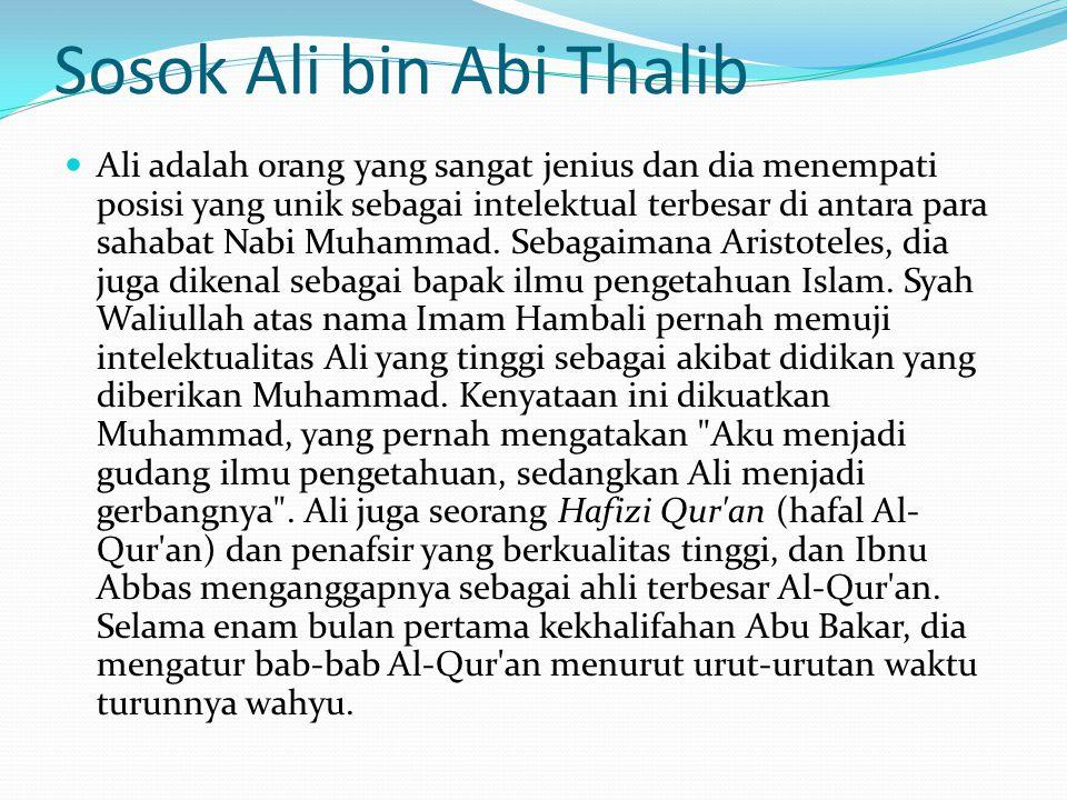 Sosok Ali bin Abi Thalib Ali adalah orang yang sangat jenius dan dia menempati posisi yang unik sebagai intelektual terbesar di antara para sahabat Nabi Muhammad.