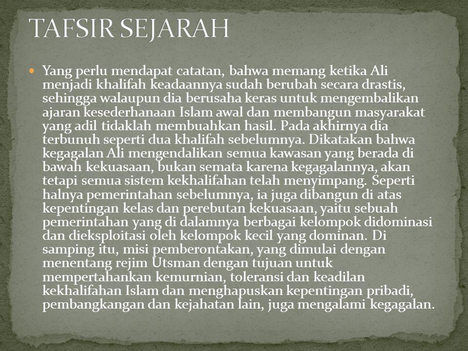 Yang perlu mendapat catatan, bahwa memang ketika Ali menjadi khalifah keadaannya sudah berubah secara drastis, sehingga walaupun dia berusaha keras untuk mengembalikan ajaran kesederhanaan Islam awal dan membangun masyarakat yang adil tidaklah membuahkan hasil.