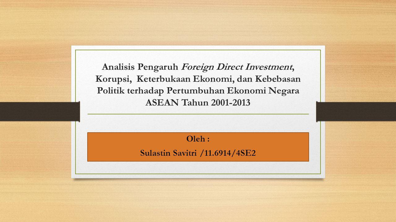 Analisis Pengaruh Foreign Direct Investment, Korupsi, Keterbukaan Ekonomi, dan Kebebasan Politik terhadap Pertumbuhan Ekonomi Negara ASEAN Tahun 2001-2013 Oleh : Sulastin Savitri /11.6914/4SE2