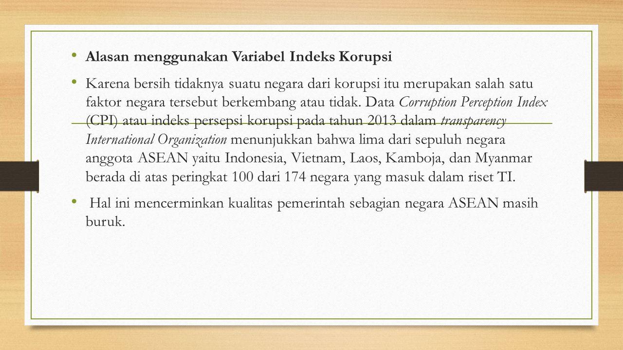 Alasan menggunakan Variabel Indeks Korupsi Karena bersih tidaknya suatu negara dari korupsi itu merupakan salah satu faktor negara tersebut berkembang atau tidak.