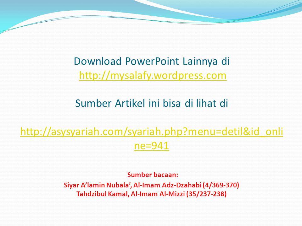 Download PowerPoint Lainnya di http://mysalafy.wordpress.com Sumber Artikel ini bisa di lihat di http://asysyariah.com/syariah.php menu=detil&id_onli ne=941 Sumber bacaan: Siyar A'lamin Nubala', Al-Imam Adz-Dzahabi (4/369-370) Tahdzibul Kamal, Al-Imam Al-Mizzi (35/237-238)http://mysalafy.wordpress.com http://asysyariah.com/syariah.php menu=detil&id_onli ne=941