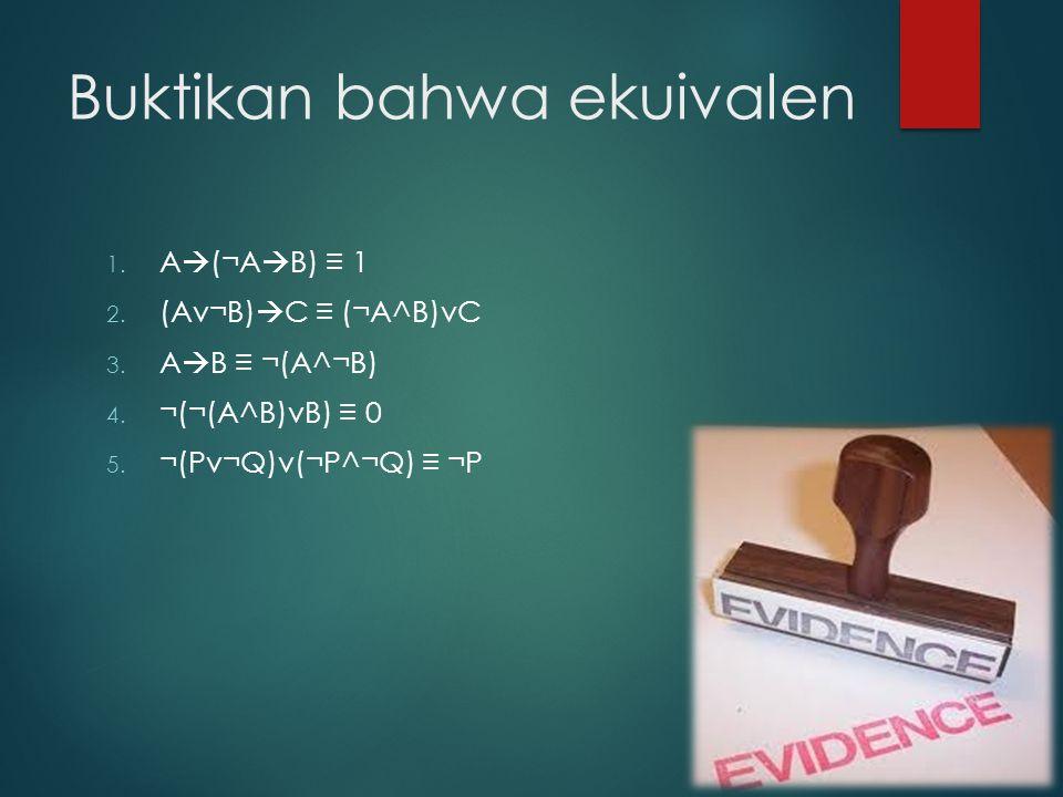 Buktikan bahwa ekuivalen 1. A  (¬A  B) ≡ 1 2. (Av¬B)  C ≡ (¬A^B)vC 3. A  B ≡ ¬(A^¬B) 4. ¬(¬(A^B)vB) ≡ 0 5. ¬(Pv¬Q)v(¬P^¬Q) ≡ ¬P