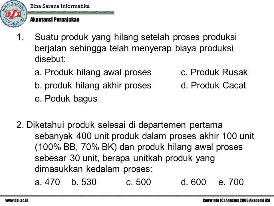 1.Suatu produk yang hilang setelah proses produksi berjalan sehingga telah menyerap biaya produksi disebut: a. Produk hilang awal proses c. Produk Rus