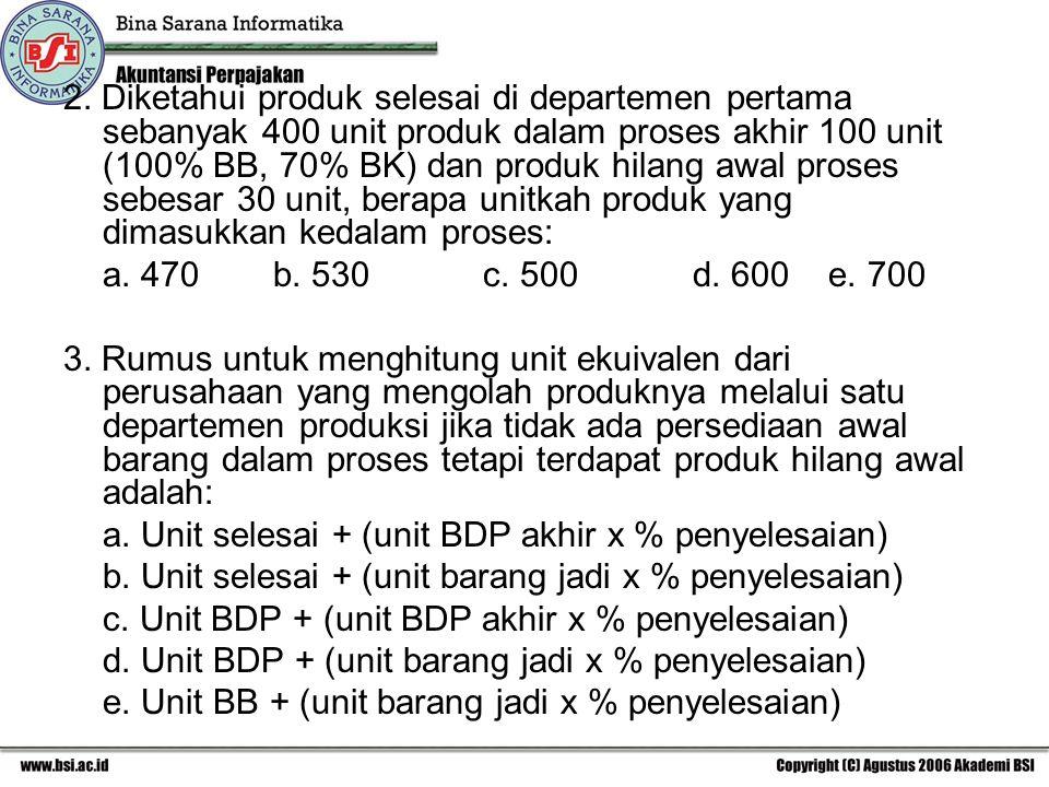 2. Diketahui produk selesai di departemen pertama sebanyak 400 unit produk dalam proses akhir 100 unit (100% BB, 70% BK) dan produk hilang awal proses