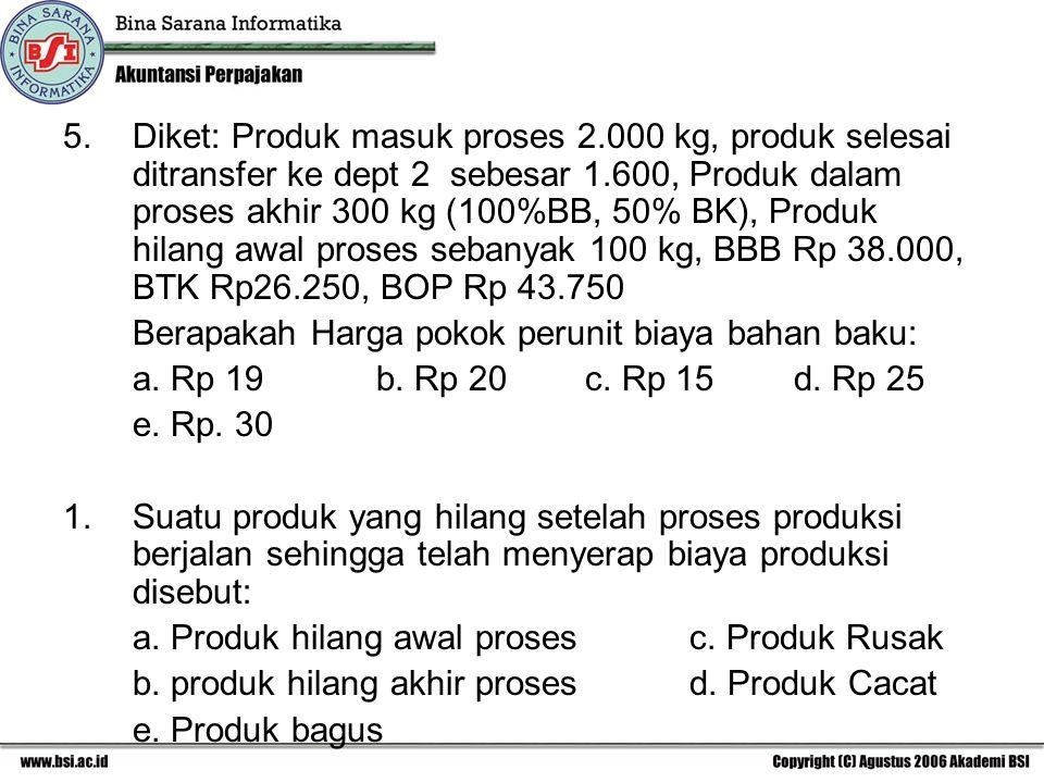 5. Diket: Produk masuk proses 2.000 kg, produk selesai ditransfer ke dept 2 sebesar 1.600, Produk dalam proses akhir 300 kg (100%BB, 50% BK), Produk h