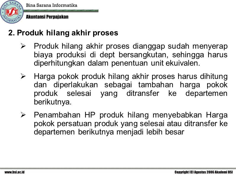 2. Produk hilang akhir proses  Produk hilang akhir proses dianggap sudah menyerap biaya produksi di dept bersangkutan, sehingga harus diperhitungkan