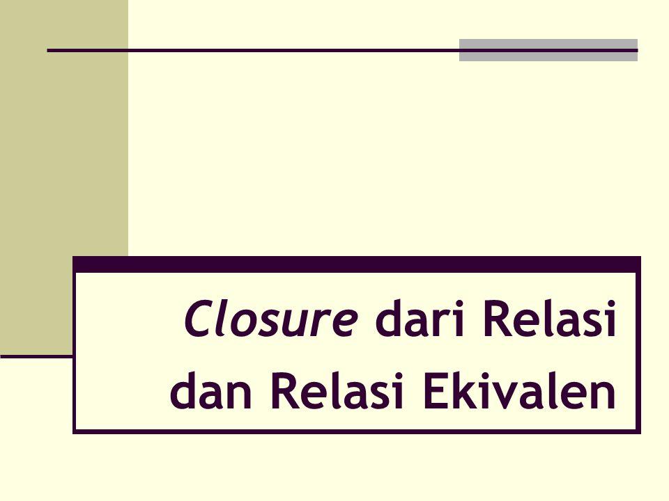 2 Apakah closure dari suatu relasi.Definisi. Misalkan R relasi pada himpunan A.