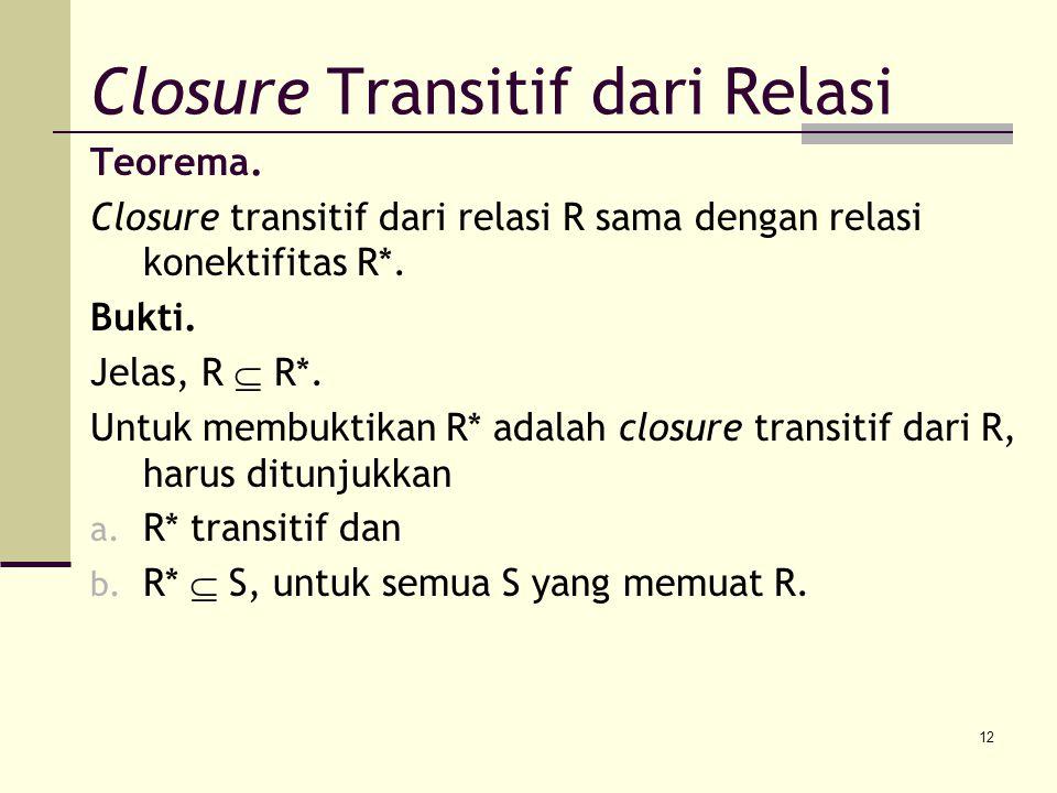 12 Teorema. Closure transitif dari relasi R sama dengan relasi konektifitas R*. Bukti. Jelas, R  R*. Untuk membuktikan R* adalah closure transitif da