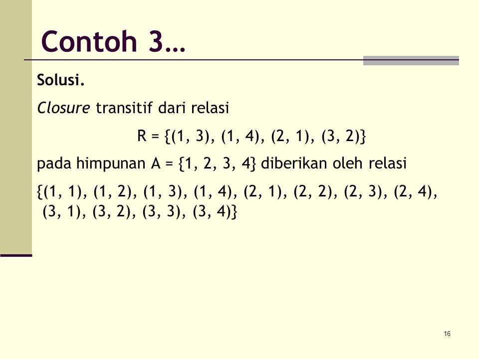 16 Solusi. Closure transitif dari relasi R = {(1, 3), (1, 4), (2, 1), (3, 2)} pada himpunan A = {1, 2, 3, 4} diberikan oleh relasi {(1, 1), (1, 2), (1