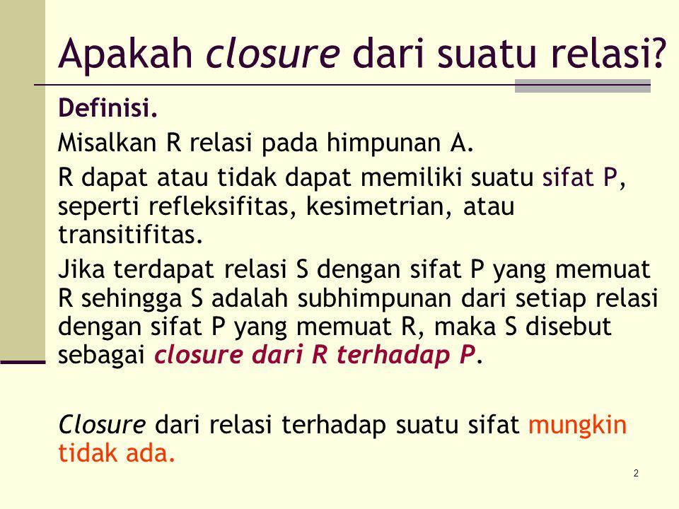 2 Apakah closure dari suatu relasi? Definisi. Misalkan R relasi pada himpunan A. R dapat atau tidak dapat memiliki suatu sifat P, seperti refleksifita