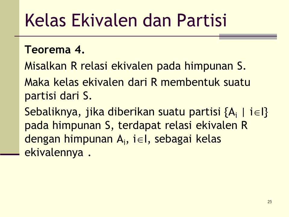 25 Kelas Ekivalen dan Partisi Teorema 4. Misalkan R relasi ekivalen pada himpunan S. Maka kelas ekivalen dari R membentuk suatu partisi dari S. Sebali