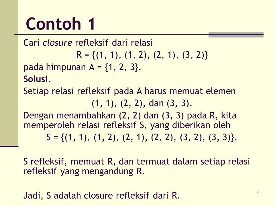 3 Contoh 1 Cari closure refleksif dari relasi R = {(1, 1), (1, 2), (2, 1), (3, 2)} pada himpunan A = {1, 2, 3}. Solusi. Setiap relasi refleksif pada A