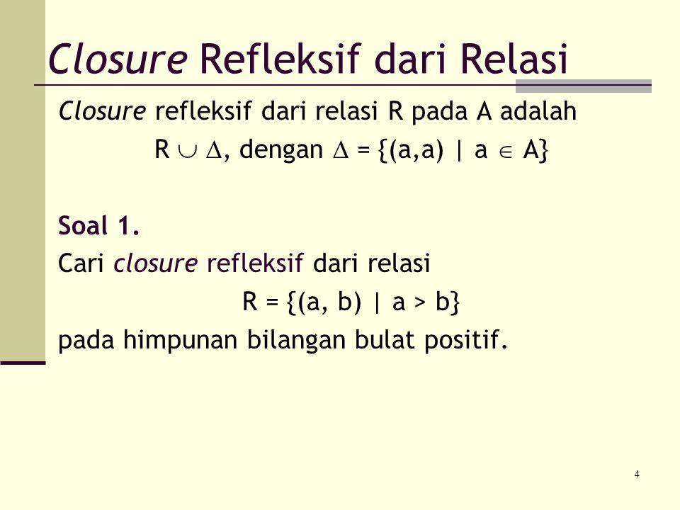 4 Closure refleksif dari relasi R pada A adalah R  , dengan  = {(a,a) | a  A} Soal 1. Cari closure refleksif dari relasi R = {(a, b) | a > b} pada