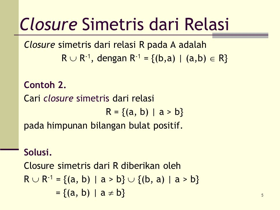 5 Closure simetris dari relasi R pada A adalah R  R -1, dengan R -1 = {(b,a) | (a,b)  R} Contoh 2. Cari closure simetris dari relasi R = {(a, b) | a
