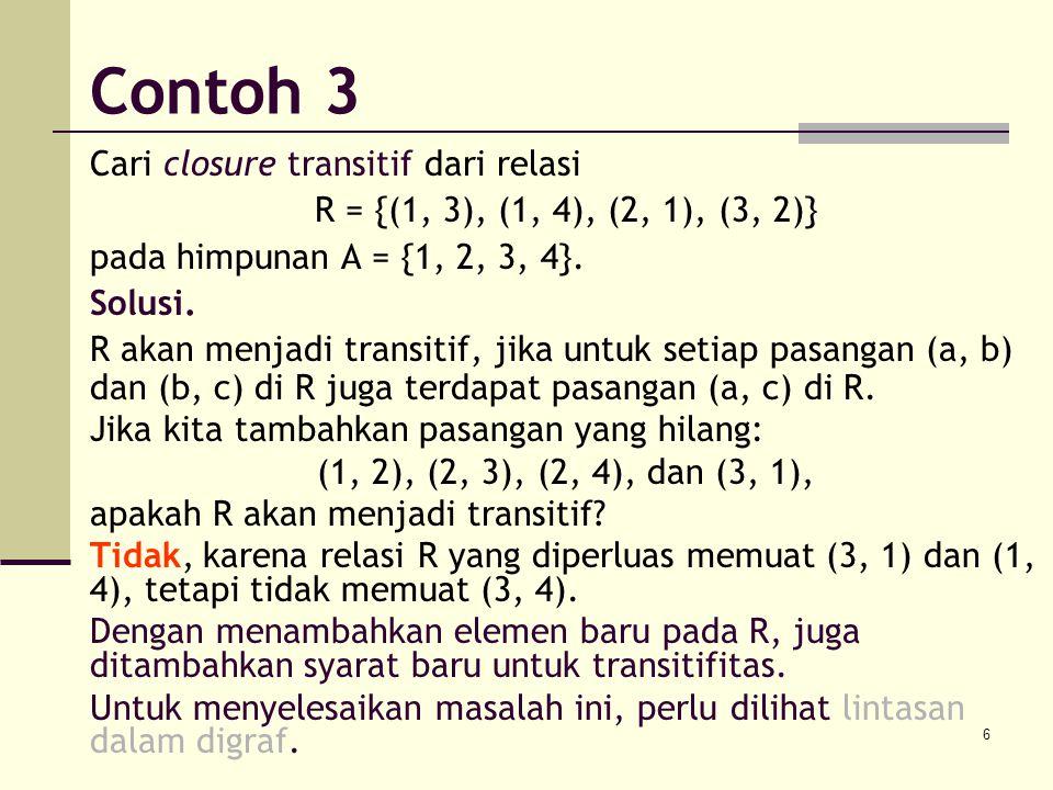 6 Cari closure transitif dari relasi R = {(1, 3), (1, 4), (2, 1), (3, 2)} pada himpunan A = {1, 2, 3, 4}. Solusi. R akan menjadi transitif, jika untuk