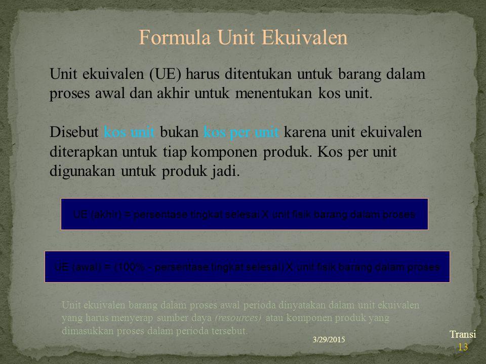 3/29/2015 Transi 13 Formula Unit Ekuivalen Unit ekuivalen (UE) harus ditentukan untuk barang dalam proses awal dan akhir untuk menentukan kos unit. Di