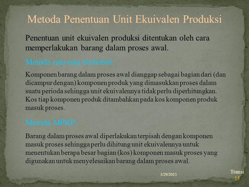 3/29/2015 Transi 15 Metoda Penentuan Unit Ekuivalen Produksi Penentuan unit ekuivalen produksi ditentukan oleh cara memperlakukan barang dalam proses
