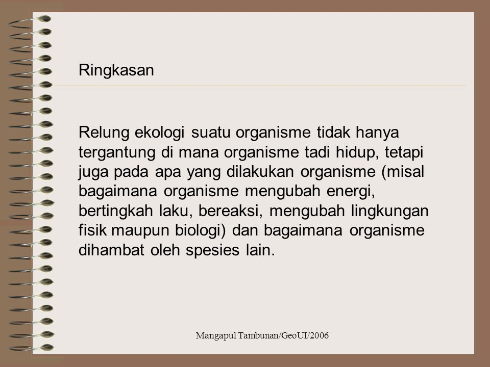 Mangapul Tambunan/GeoUI/2006 Aspek relung ekologi Relung habitat (spatial niche/habitat niche) Relung jenjang makanan (trofic niche) Relung Multidimen
