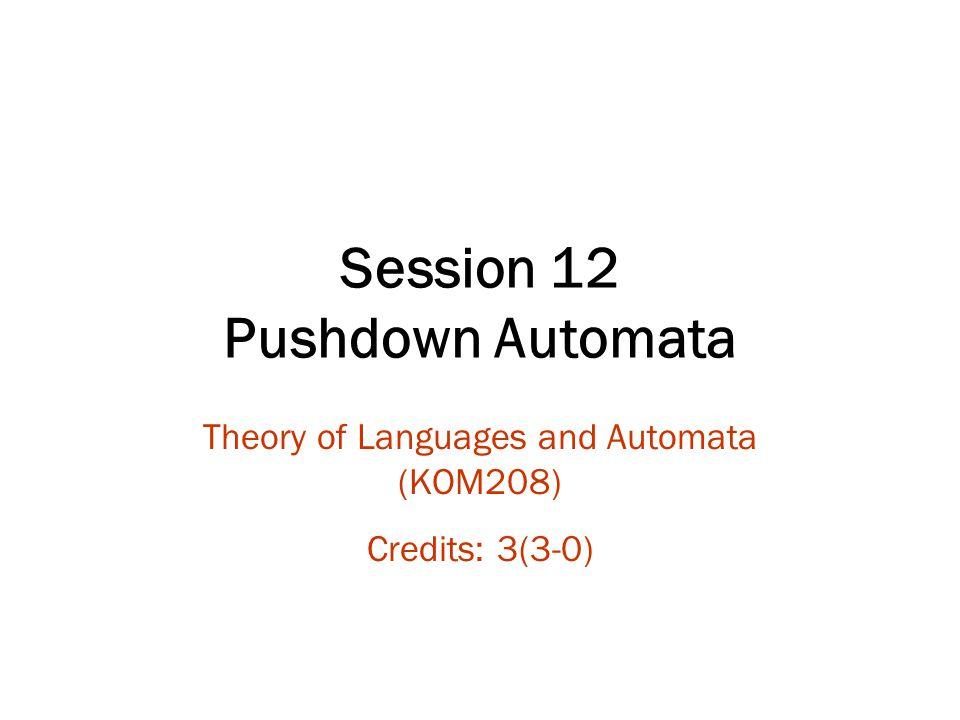 Session 12 Pushdown Automata Theory of Languages and Automata (KOM208) Credits: 3(3-0)