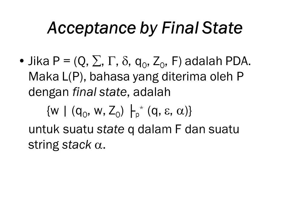Acceptance by Final State Jika P = (Q, , , , q 0, Z 0, F) adalah PDA. Maka L(P), bahasa yang diterima oleh P dengan final state, adalah {w | (q 0,