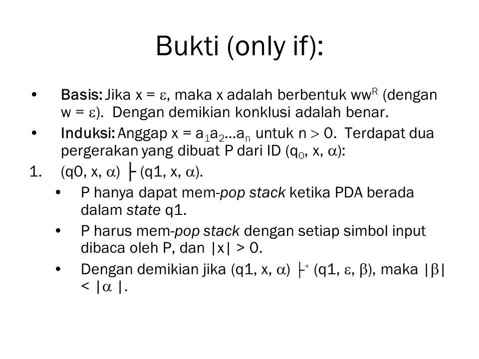 Bukti (only if): Basis: Jika x = , maka x adalah berbentuk ww R (dengan w =  ). Dengan demikian konklusi adalah benar. Induksi: Anggap x = a 1 a 2..