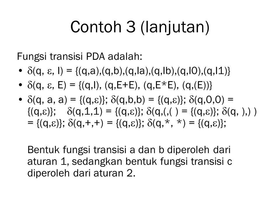 Contoh 3 (lanjutan) Fungsi transisi PDA adalah:  (q, , I) = {(q,a),(q,b),(q,Ia),(q,Ib),(q,I0),(q,I1)}  (q, , E) = {(q,I), (q,E+E), (q,E*E), (q,(E)