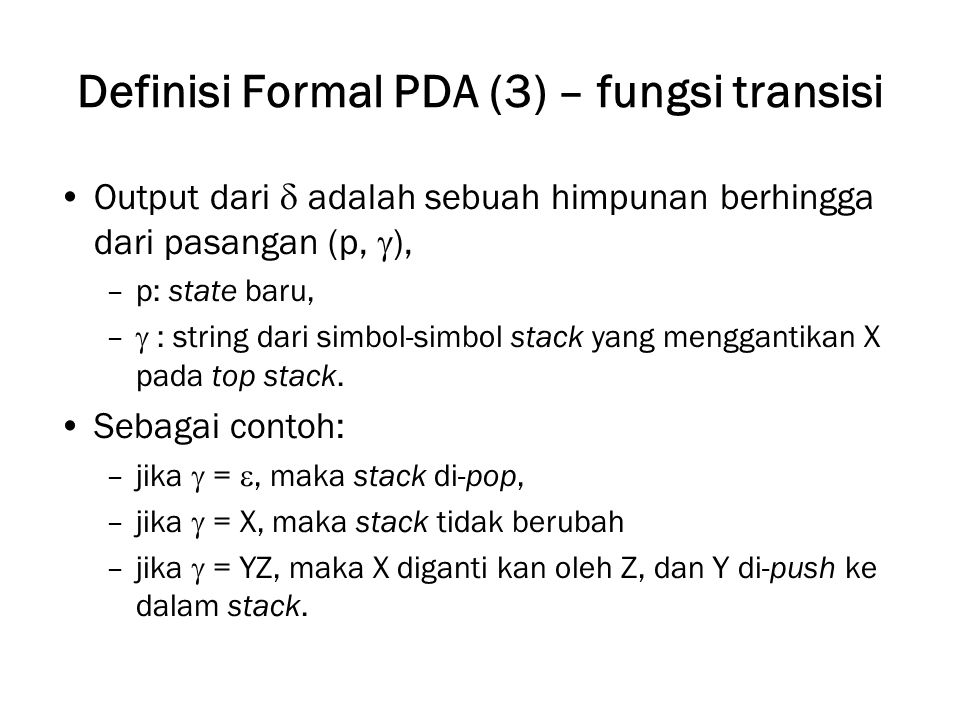 Definisi Formal PDA (3) – fungsi transisi Output dari  adalah sebuah himpunan berhingga dari pasangan (p,  ), –p: state baru, –  : string dari simb