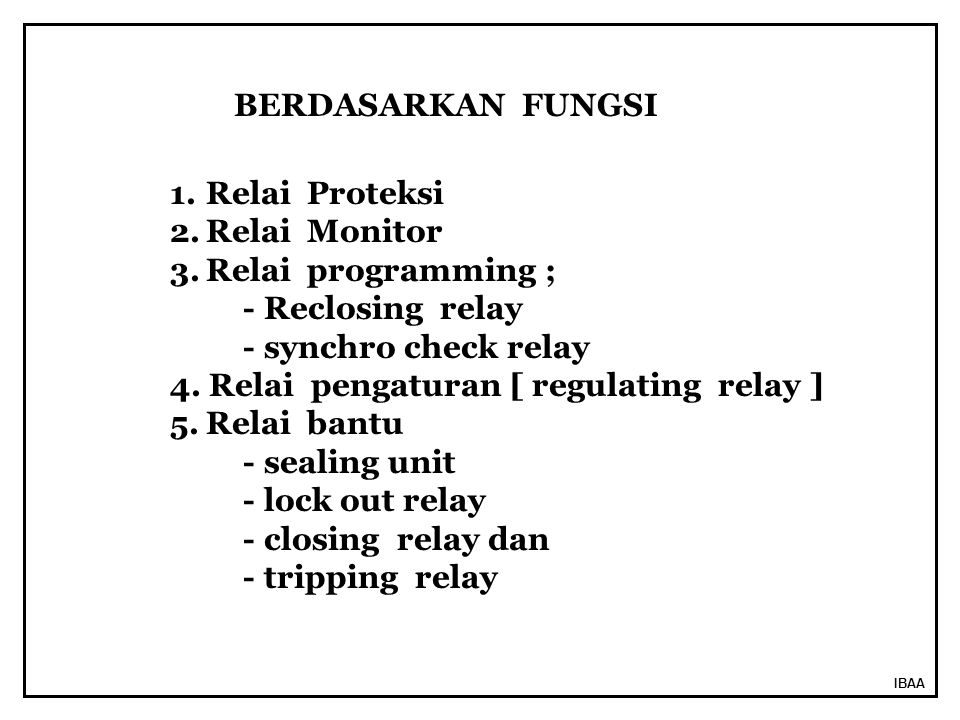 IBAA 1.Relai Proteksi 2.Relai Monitor 3.Relai programming ; - Reclosing relay - synchro check relay 4. Relai pengaturan [ regulating relay ] 5.Relai b
